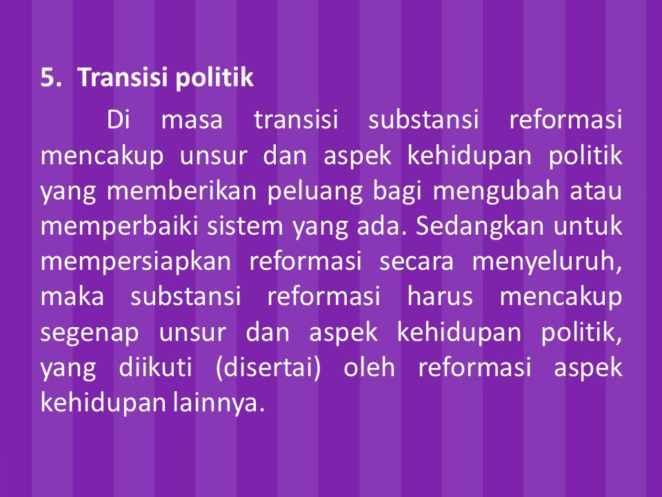 5.Transisi politik Di masa transisi substansi reformasi mencakup unsur dan aspek kehidupan politik yang memberikan peluang bagi mengubah atau memperbaiki sistem yang ada.