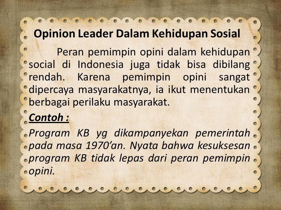 Opinion Leader Dalam Kehidupan Sosial Peran pemimpin opini dalam kehidupan social di Indonesia juga tidak bisa dibilang rendah. Karena pemimpin opini