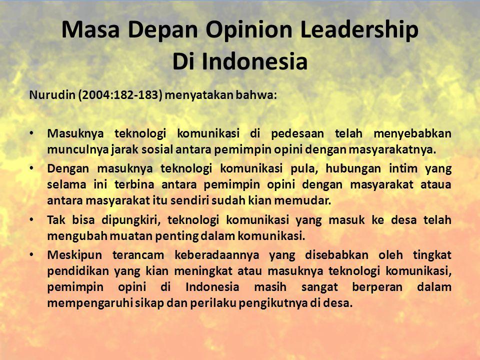Masa Depan Opinion Leadership Di Indonesia Nurudin (2004:182-183) menyatakan bahwa: Masuknya teknologi komunikasi di pedesaan telah menyebabkan munculnya jarak sosial antara pemimpin opini dengan masyarakatnya.