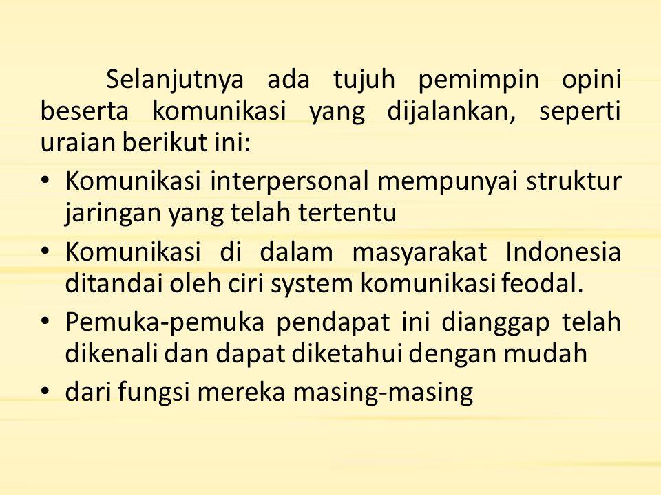 Selanjutnya ada tujuh pemimpin opini beserta komunikasi yang dijalankan, seperti uraian berikut ini: Komunikasi interpersonal mempunyai struktur jaringan yang telah tertentu Komunikasi di dalam masyarakat Indonesia ditandai oleh ciri system komunikasi feodal.