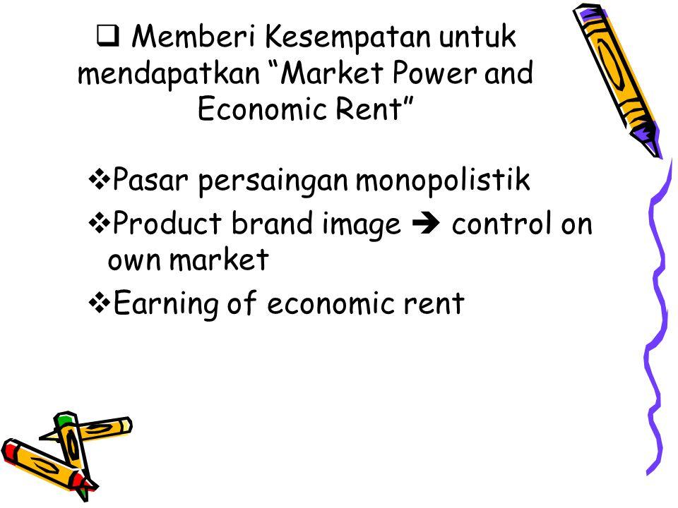 """ Memberi Kesempatan untuk mendapatkan """"Market Power and Economic Rent""""  Pasar persaingan monopolistik  Product brand image  control on own market"""