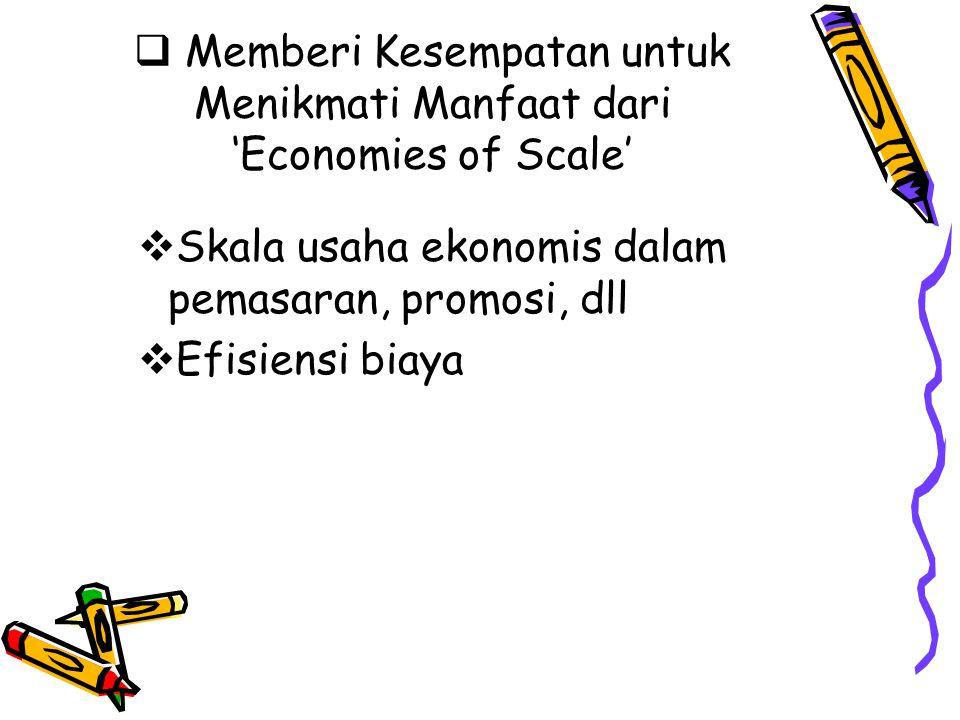  Memberi Kesempatan untuk Menikmati Manfaat dari 'Economies of Scale'  Skala usaha ekonomis dalam pemasaran, promosi, dll  Efisiensi biaya