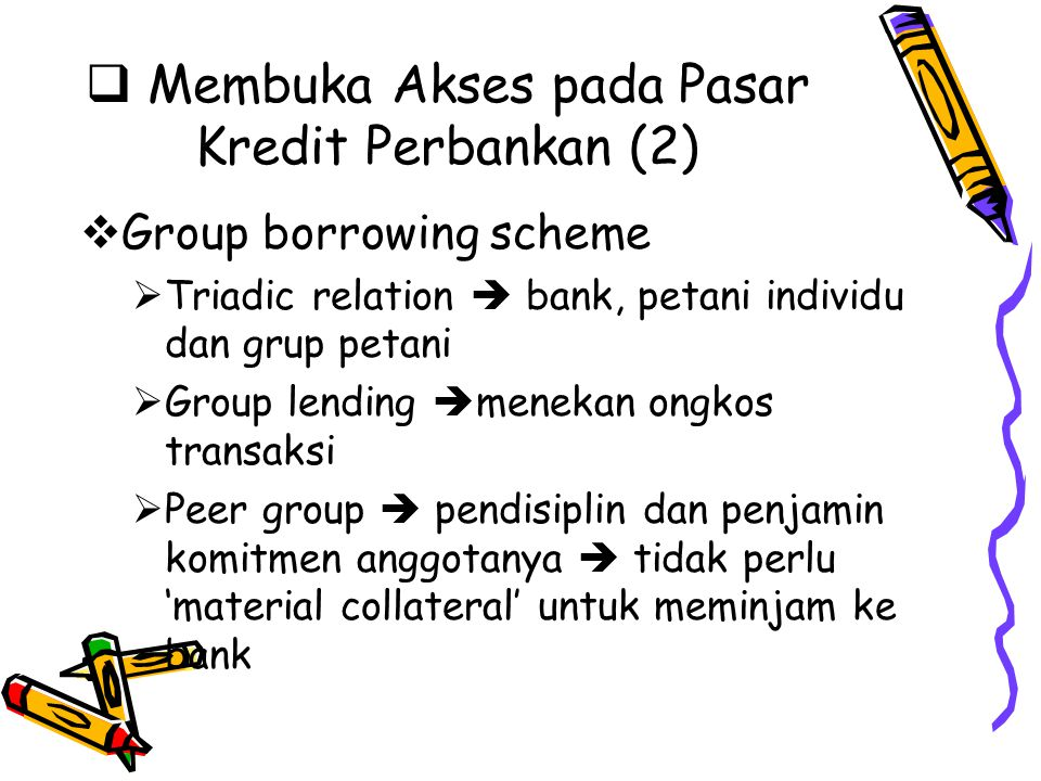  Membuka Akses pada Pasar Kredit Perbankan (2)  Group borrowing scheme  Triadic relation  bank, petani individu dan grup petani  Group lending 