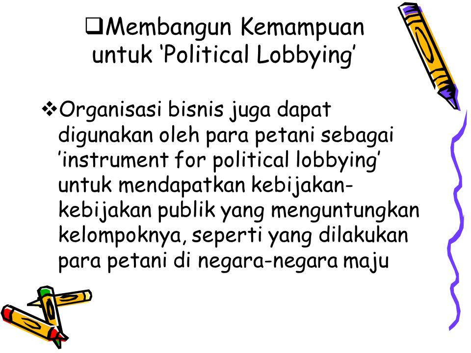  Membangun Kemampuan untuk 'Political Lobbying'  Organisasi bisnis juga dapat digunakan oleh para petani sebagai 'instrument for political lobbying'