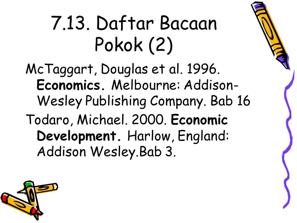 7.13. Daftar Bacaan Pokok (2) McTaggart, Douglas et al. 1996. Economics. Melbourne: Addison- Wesley Publishing Company. Bab 16 Todaro, Michael. 2000.