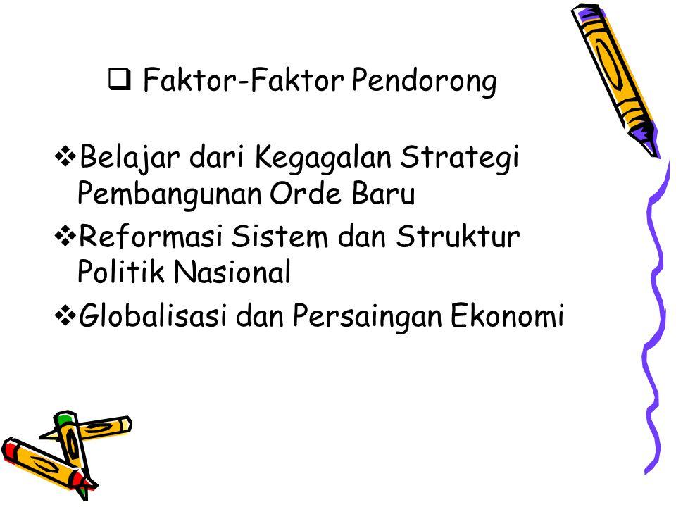  Faktor-Faktor Pendorong  Belajar dari Kegagalan Strategi Pembangunan Orde Baru  Reformasi Sistem dan Struktur Politik Nasional  Globalisasi dan P