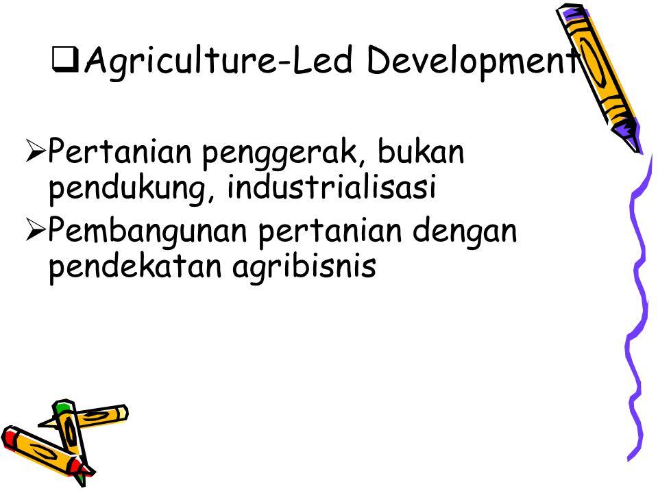  Agriculture-Led Development  Pertanian penggerak, bukan pendukung, industrialisasi  Pembangunan pertanian dengan pendekatan agribisnis
