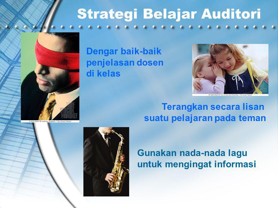 Strategi Belajar Auditori Dengar baik-baik penjelasan dosen di kelas Terangkan secara lisan suatu pelajaran pada teman Gunakan nada-nada lagu untuk mengingat informasi