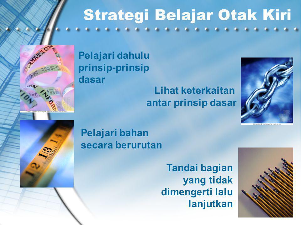Strategi Belajar Otak Kiri Pelajari dahulu prinsip-prinsip dasar Lihat keterkaitan antar prinsip dasar Pelajari bahan secara berurutan Tandai bagian yang tidak dimengerti lalu lanjutkan