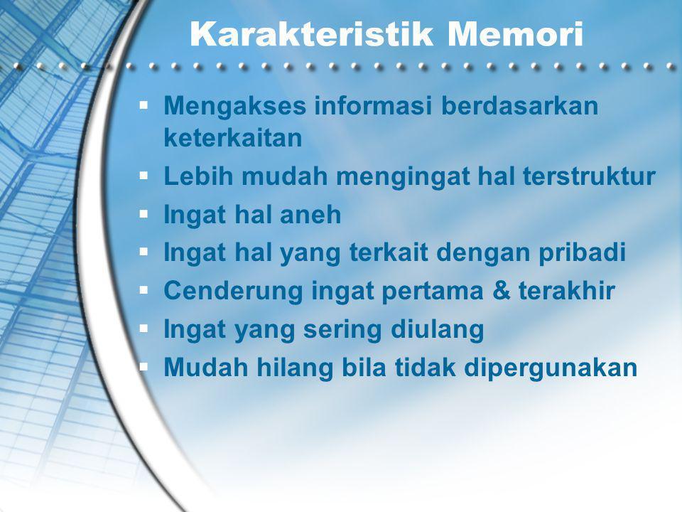 Karakteristik Memori  Mengakses informasi berdasarkan keterkaitan  Lebih mudah mengingat hal terstruktur  Ingat hal aneh  Ingat hal yang terkait dengan pribadi  Cenderung ingat pertama & terakhir  Ingat yang sering diulang  Mudah hilang bila tidak dipergunakan