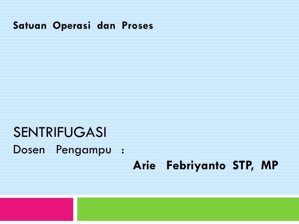 Satuan Operasi dan Proses SENTRIFUGASI Dosen Pengampu : Arie Febriyanto STP, MP