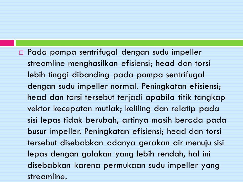  Pada pompa sentrifugal dengan sudu impeller streamline menghasilkan efisiensi; head dan torsi lebih tinggi dibanding pada pompa sentrifugal dengan s