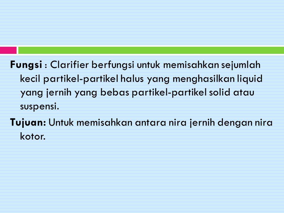 Fungsi : Clarifier berfungsi untuk memisahkan sejumlah kecil partikel-partikel halus yang menghasilkan liquid yang jernih yang bebas partikel-partikel