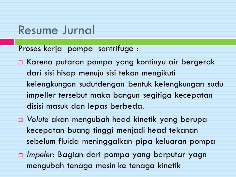 Resume Jurnal Proses kerja pompa sentrifuge :  Karena putaran pompa yang kontinyu air bergerak dari sisi hisap menuju sisi tekan mengikuti kelengkung