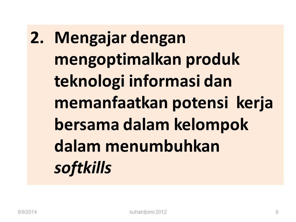 2.Mengajar dengan mengoptimalkan produk teknologi informasi dan memanfaatkan potensi kerja bersama dalam kelompok dalam menumbuhkan softkills 9/9/2014suhardjono 20129