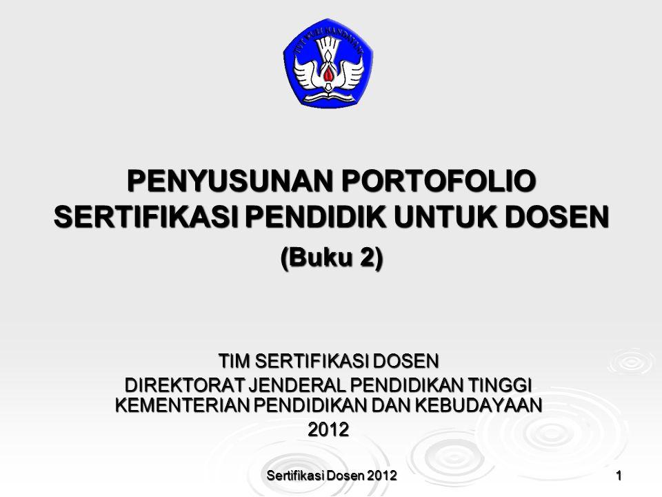 PENYUSUNAN PORTOFOLIO SERTIFIKASI PENDIDIK UNTUK DOSEN (Buku 2) 1Sertifikasi Dosen 2012 TIM SERTIFIKASI DOSEN DIREKTORAT JENDERAL PENDIDIKAN TINGGI KE