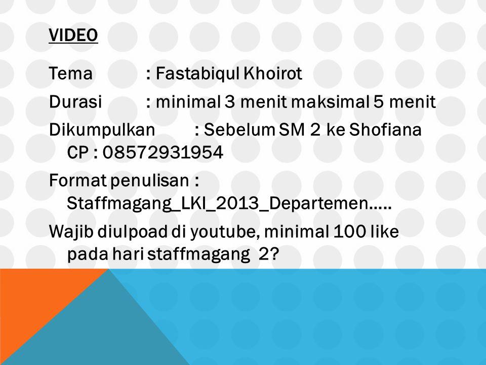 VIDEO Tema: Fastabiqul Khoirot Durasi: minimal 3 menit maksimal 5 menit Dikumpulkan: Sebelum SM 2 ke Shofiana CP : 08572931954 Format penulisan: Staffmagang_LKI_2013_Departemen…..