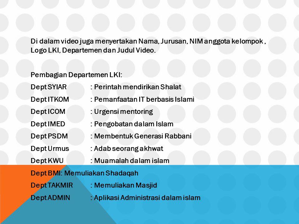 Di dalam video juga menyertakan Nama, Jurusan, NIM anggota kelompok, Logo LKI, Departemen dan Judul Video. Pembagian Departemen LKI: Dept SYIAR: Perin