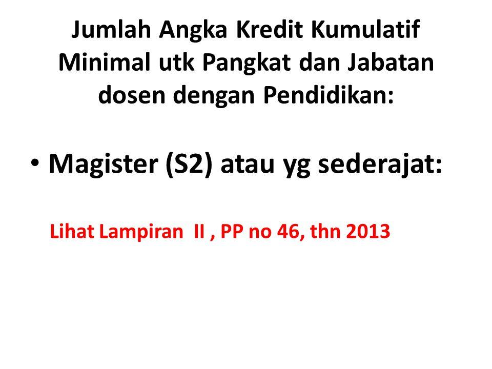 Jumlah Angka Kredit Kumulatif Minimal utk Pangkat dan Jabatan dosen dengan Pendidikan: Magister (S2) atau yg sederajat: Lihat Lampiran II, PP no 46, thn 2013