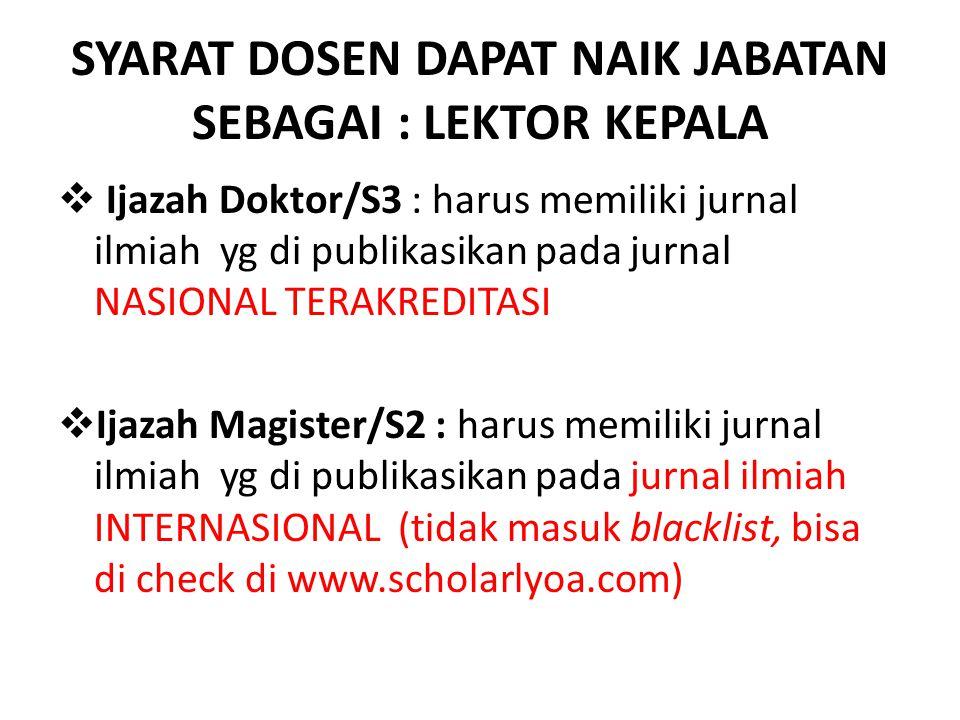 SYARAT DOSEN DAPAT NAIK JABATAN SEBAGAI : LEKTOR KEPALA  Ijazah Doktor/S3 : harus memiliki jurnal ilmiah yg di publikasikan pada jurnal NASIONAL TERAKREDITASI  Ijazah Magister/S2 : harus memiliki jurnal ilmiah yg di publikasikan pada jurnal ilmiah INTERNASIONAL (tidak masuk blacklist, bisa di check di www.scholarlyoa.com)
