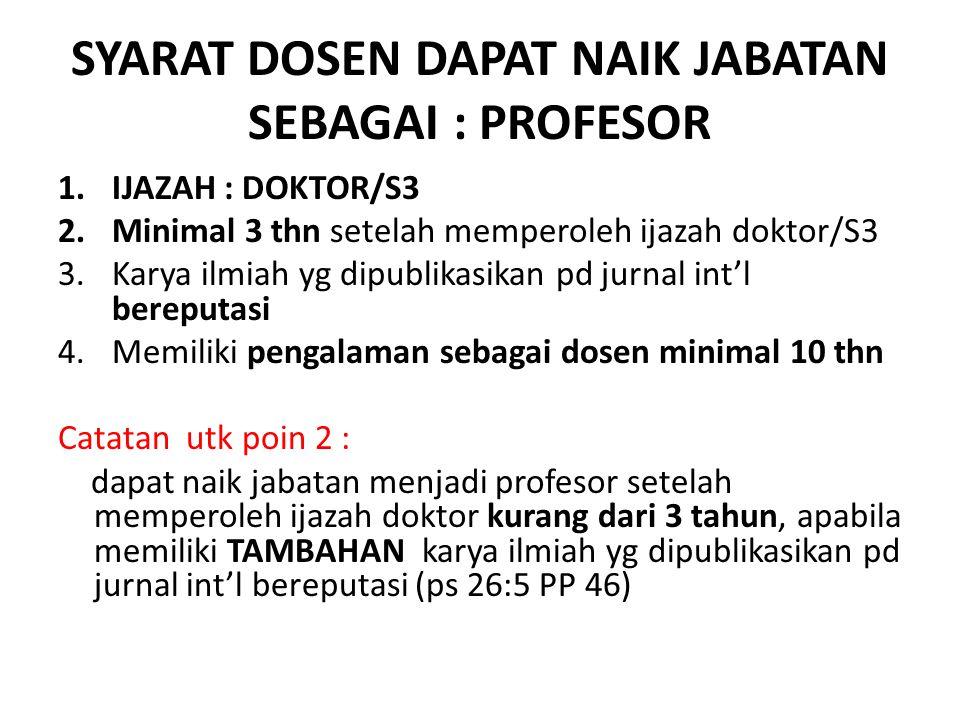 SYARAT DOSEN DAPAT NAIK JABATAN SEBAGAI : PROFESOR 1.IJAZAH : DOKTOR/S3 2.Minimal 3 thn setelah memperoleh ijazah doktor/S3 3.Karya ilmiah yg dipublikasikan pd jurnal int'l bereputasi 4.Memiliki pengalaman sebagai dosen minimal 10 thn Catatan utk poin 2 : dapat naik jabatan menjadi profesor setelah memperoleh ijazah doktor kurang dari 3 tahun, apabila memiliki TAMBAHAN karya ilmiah yg dipublikasikan pd jurnal int'l bereputasi (ps 26:5 PP 46)