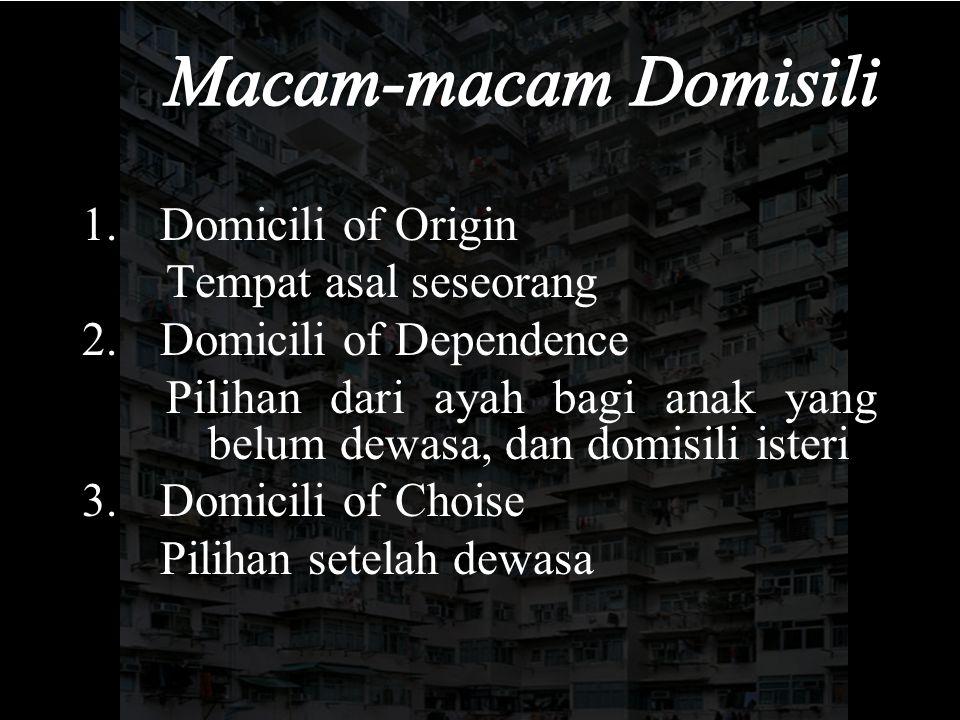 1.Domicili of Origin Tempat asal seseorang 2.Domicili of Dependence Pilihan dari ayah bagi anak yang belum dewasa, dan domisili isteri 3.Domicili of Choise Pilihan setelah dewasa