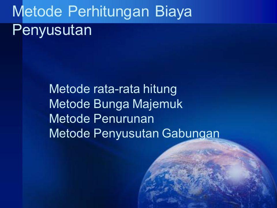 Metode Perhitungan Biaya Penyusutan Metode rata-rata hitung Metode Bunga Majemuk Metode Penurunan Metode Penyusutan Gabungan