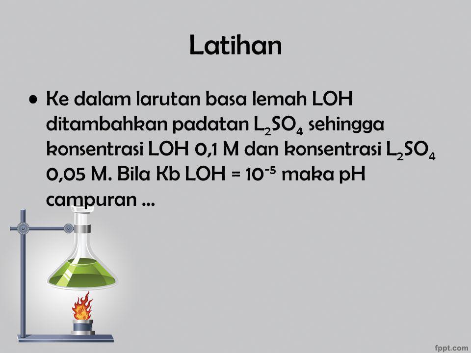 Latihan Ke dalam larutan basa lemah LOH ditambahkan padatan L 2 SO 4 sehingga konsentrasi LOH 0,1 M dan konsentrasi L 2 SO 4 0,05 M. Bila Kb LOH = 10