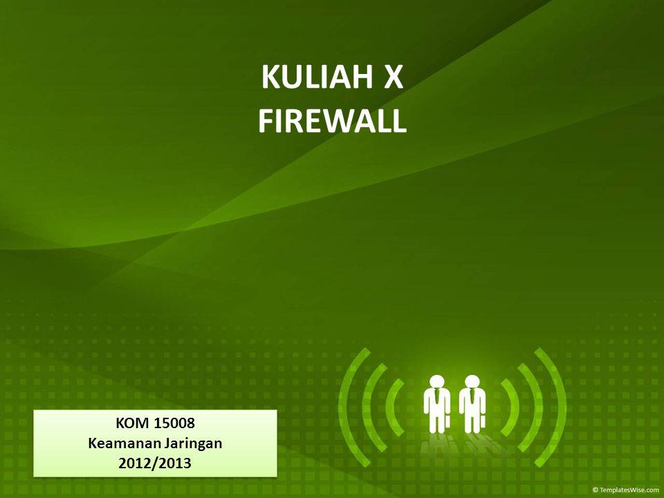 KULIAH X FIREWALL KOM 15008 Keamanan Jaringan 2012/2013 KOM 15008 Keamanan Jaringan 2012/2013