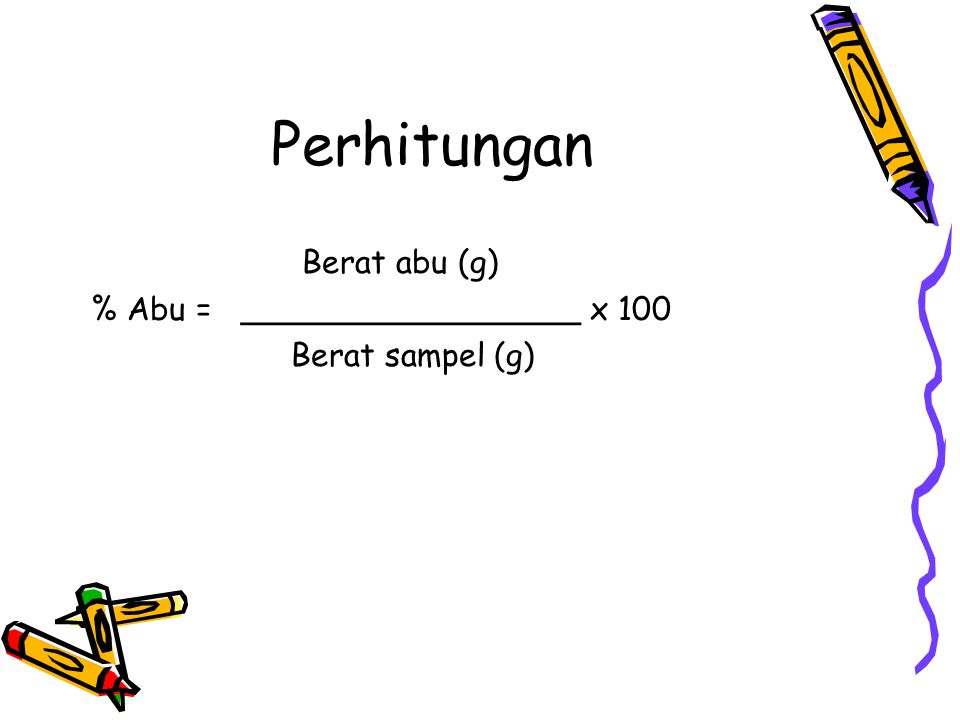 Perhitungan Berat abu (g) % Abu = _________________ x 100 Berat sampel (g)