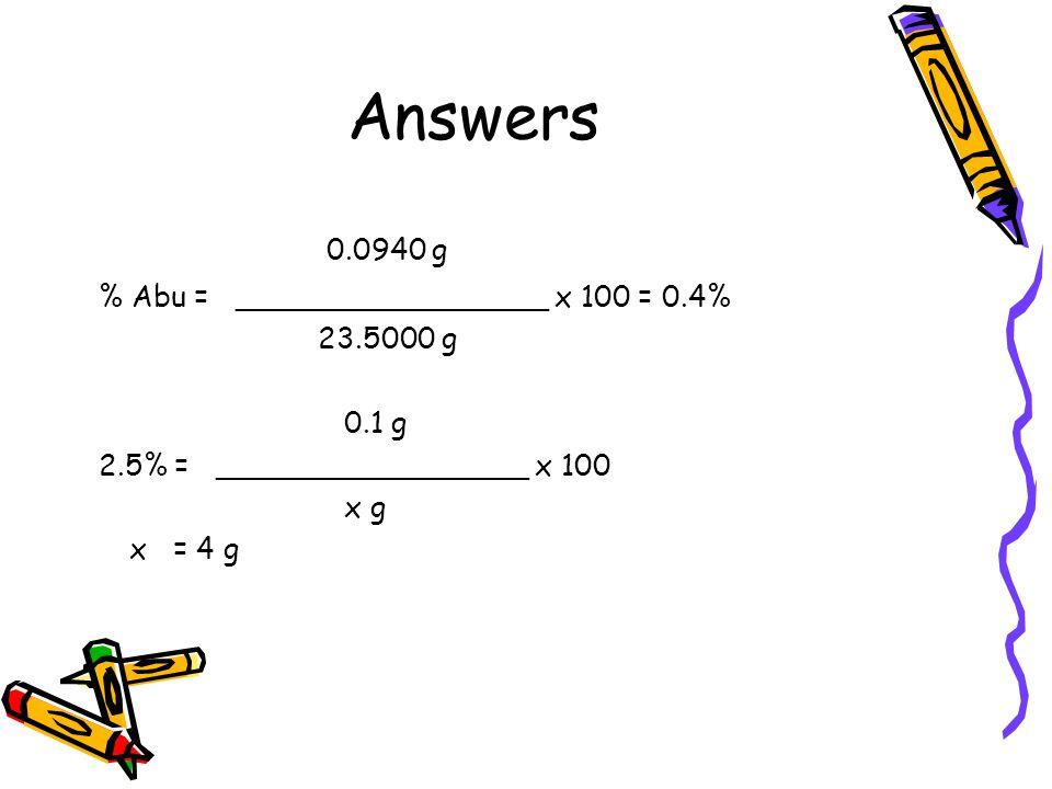 Answers 0.0940 g % Abu = _________________ x 100 = 0.4% 23.5000 g 0.1 g 2.5% = _________________ x 100 x g x = 4 g
