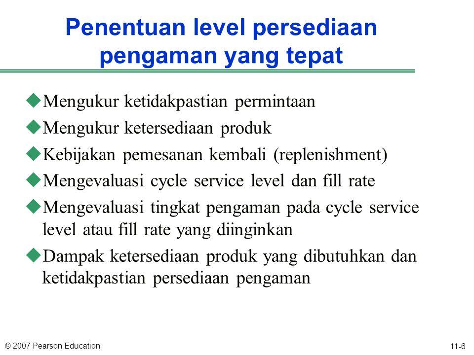 © 2007 Pearson Education 11-6 Penentuan level persediaan pengaman yang tepat uMengukur ketidakpastian permintaan uMengukur ketersediaan produk uKebija