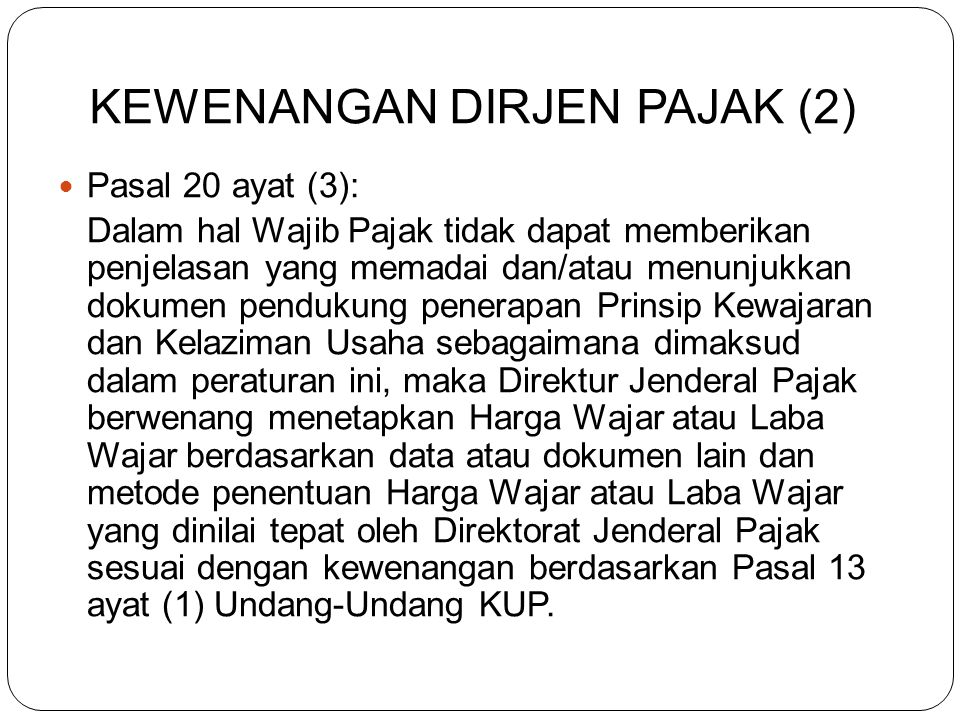 KEWENANGAN DIRJEN PAJAK (1) Pasal 20 ayat (1): Direktur Jenderal Pajak berwenang menentukan kembali besarnya penghasilan dan pengurangan untuk menghit