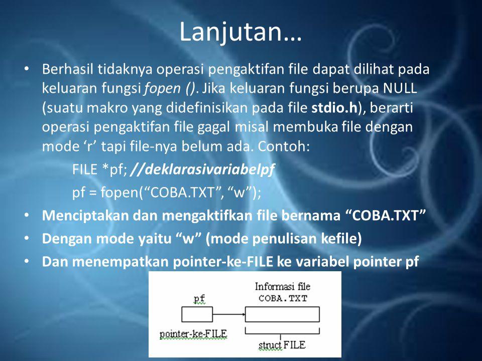 Lanjutan… Contoh Bentuk pengaktifan file : Keterangan: pf akan diisi dengan keluaran dari fungsi fopen ().