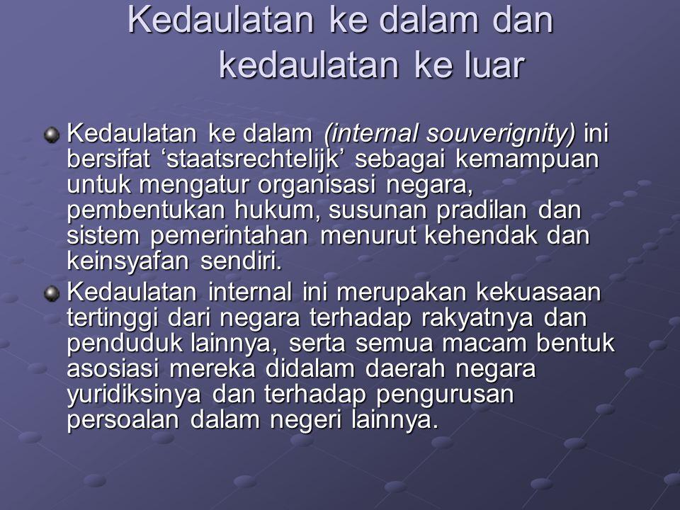 Kedaulatan ke dalam dan kedaulatan ke luar Kedaulatan ke dalam (internal souverignity) ini bersifat 'staatsrechtelijk' sebagai kemampuan untuk mengatu
