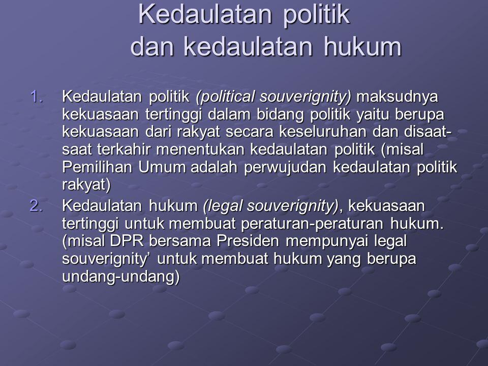 Kedaulatan politik dan kedaulatan hukum 1.Kedaulatan politik (political souverignity) maksudnya kekuasaan tertinggi dalam bidang politik yaitu berupa