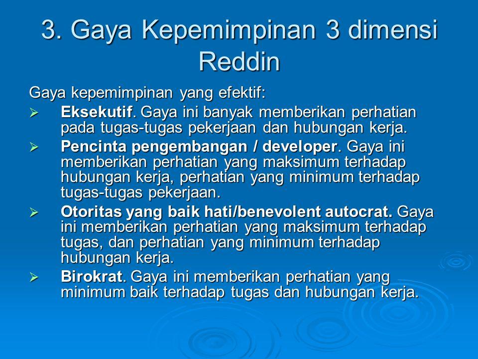 3. Gaya Kepemimpinan 3 dimensi Reddin Gaya kepemimpinan yang efektif:  Eksekutif. Gaya ini banyak memberikan perhatian pada tugas-tugas pekerjaan dan