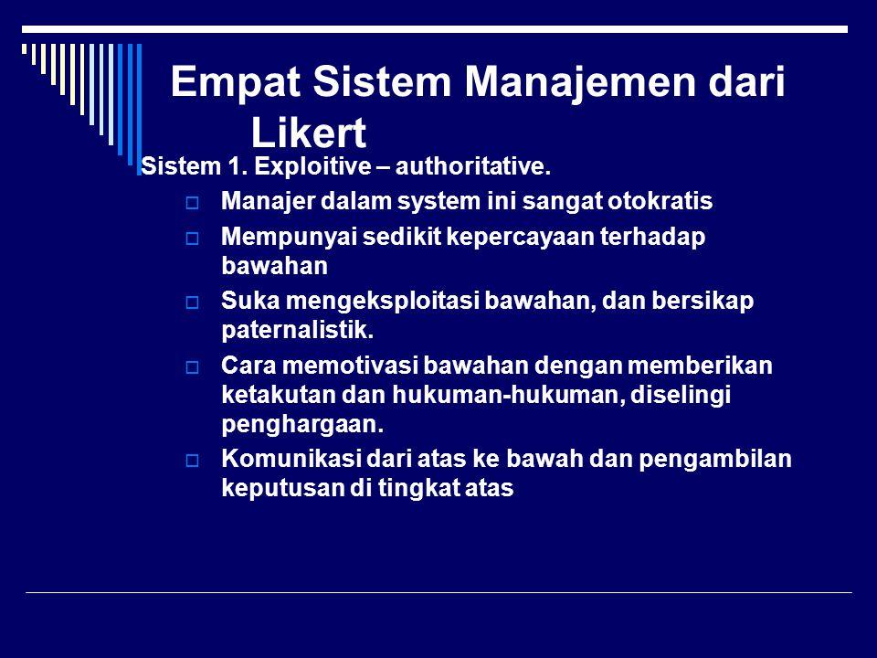 Empat Sistem Manajemen dari Likert Sistem 1. Exploitive – authoritative.  Manajer dalam system ini sangat otokratis  Mempunyai sedikit kepercayaan t