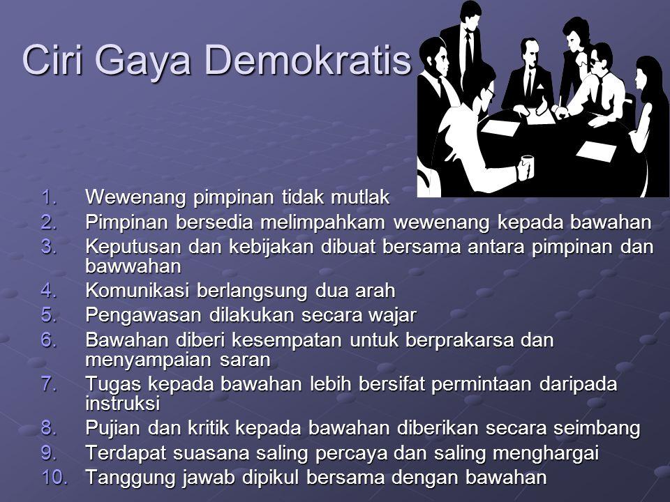 Ciri Gaya Demokratis 1.Wewenang pimpinan tidak mutlak 2.Pimpinan bersedia melimpahkam wewenang kepada bawahan 3.Keputusan dan kebijakan dibuat bersama