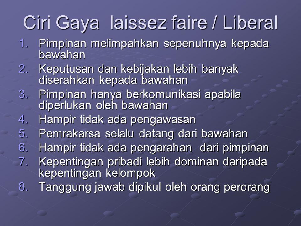 Ciri Gaya laissez faire / Liberal 1.Pimpinan melimpahkan sepenuhnya kepada bawahan 2.Keputusan dan kebijakan lebih banyak diserahkan kepada bawahan 3.