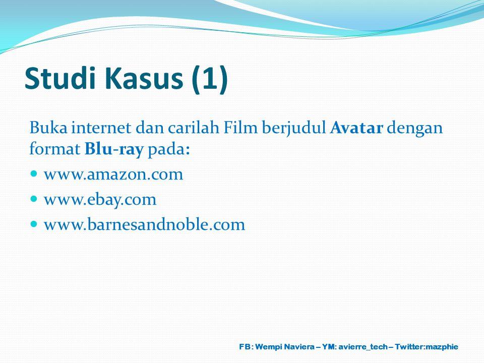 Studi Kasus (1) Buka internet dan carilah Film berjudul Avatar dengan format Blu-ray pada: www.amazon.com www.ebay.com www.barnesandnoble.com FB: Wemp