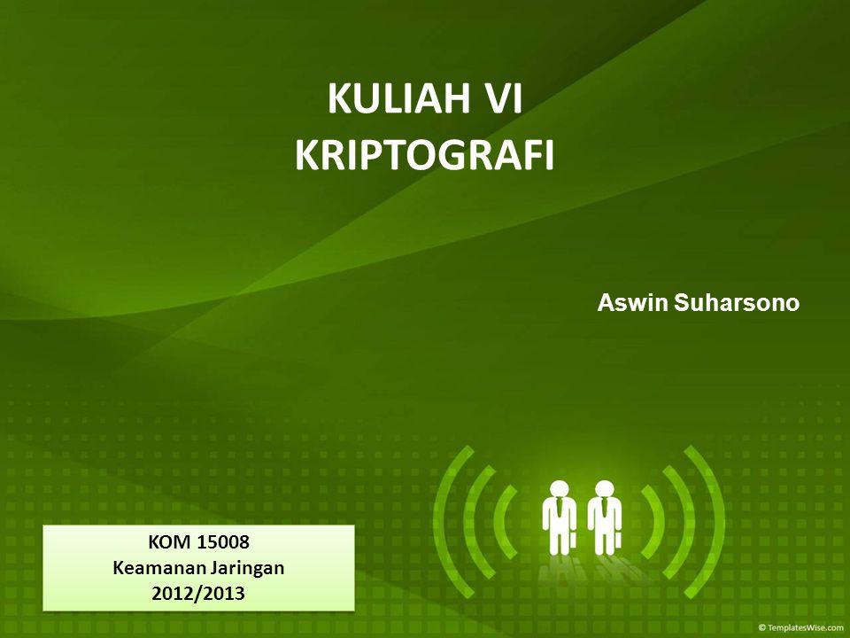 KULIAH VI KRIPTOGRAFI Aswin Suharsono KOM 15008 Keamanan Jaringan 2012/2013 KOM 15008 Keamanan Jaringan 2012/2013