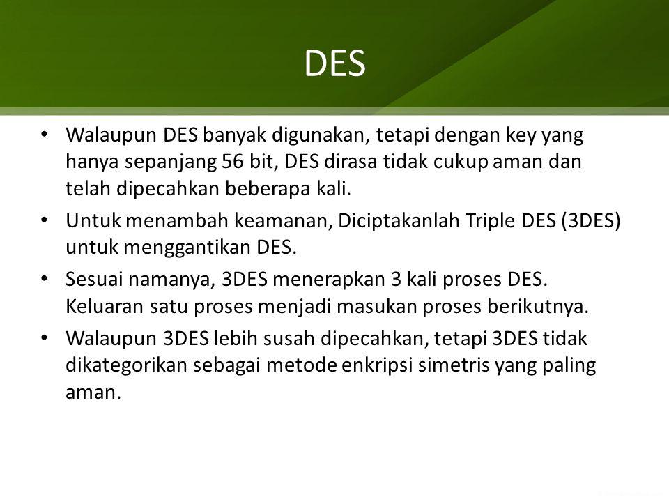 DES Walaupun DES banyak digunakan, tetapi dengan key yang hanya sepanjang 56 bit, DES dirasa tidak cukup aman dan telah dipecahkan beberapa kali. Untu