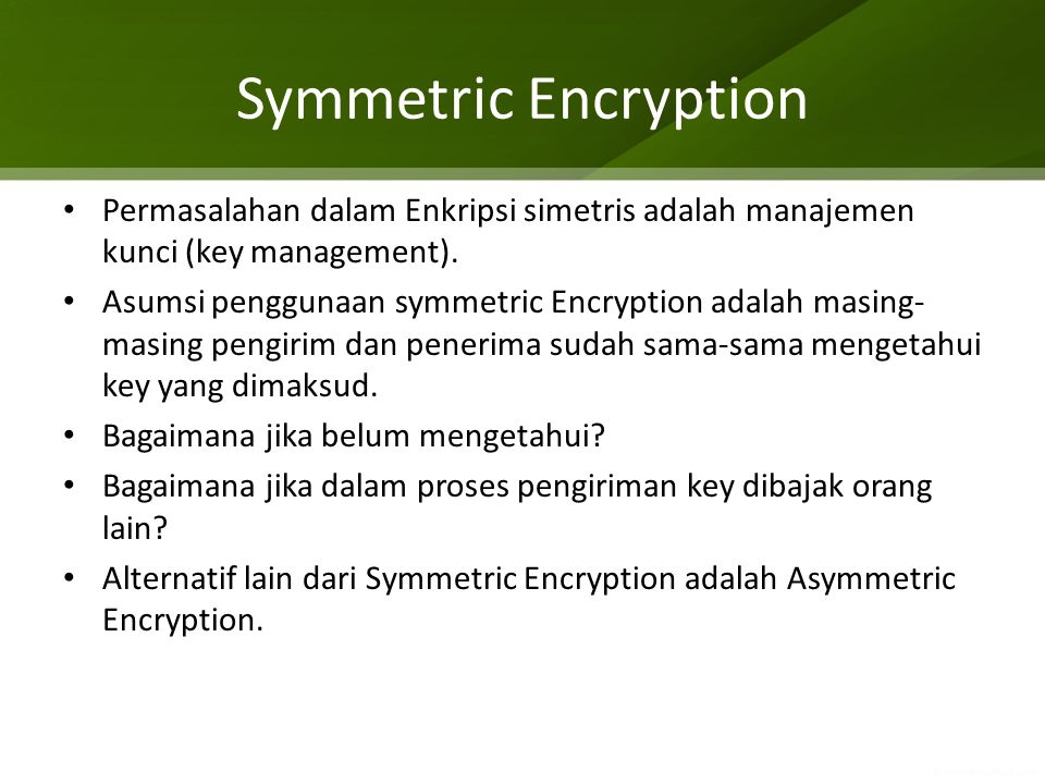 Symmetric Encryption Permasalahan dalam Enkripsi simetris adalah manajemen kunci (key management). Asumsi penggunaan symmetric Encryption adalah masin
