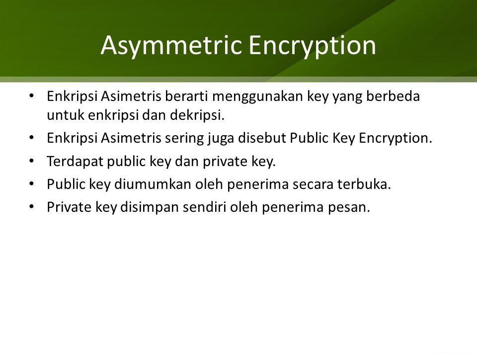 Asymmetric Encryption Enkripsi Asimetris berarti menggunakan key yang berbeda untuk enkripsi dan dekripsi. Enkripsi Asimetris sering juga disebut Publ