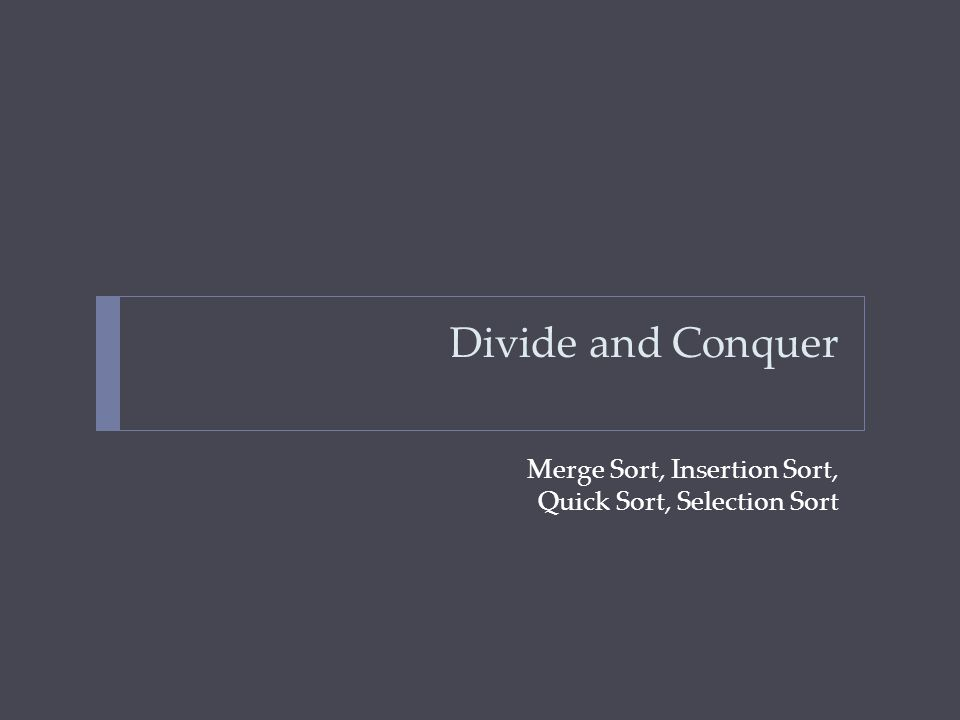 Divide and Conquer Merge Sort, Insertion Sort, Quick Sort, Selection Sort