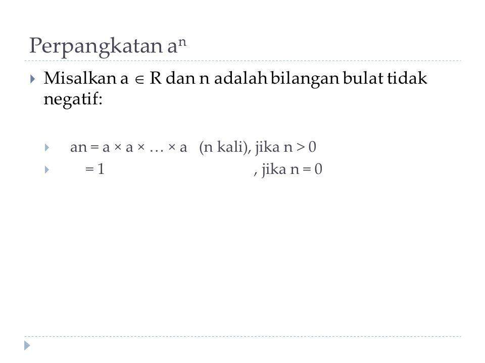 Perpangkatan a n  Misalkan a  R dan n adalah bilangan bulat tidak negatif:  an = a × a × … × a (n kali), jika n > 0  = 1, jika n = 0
