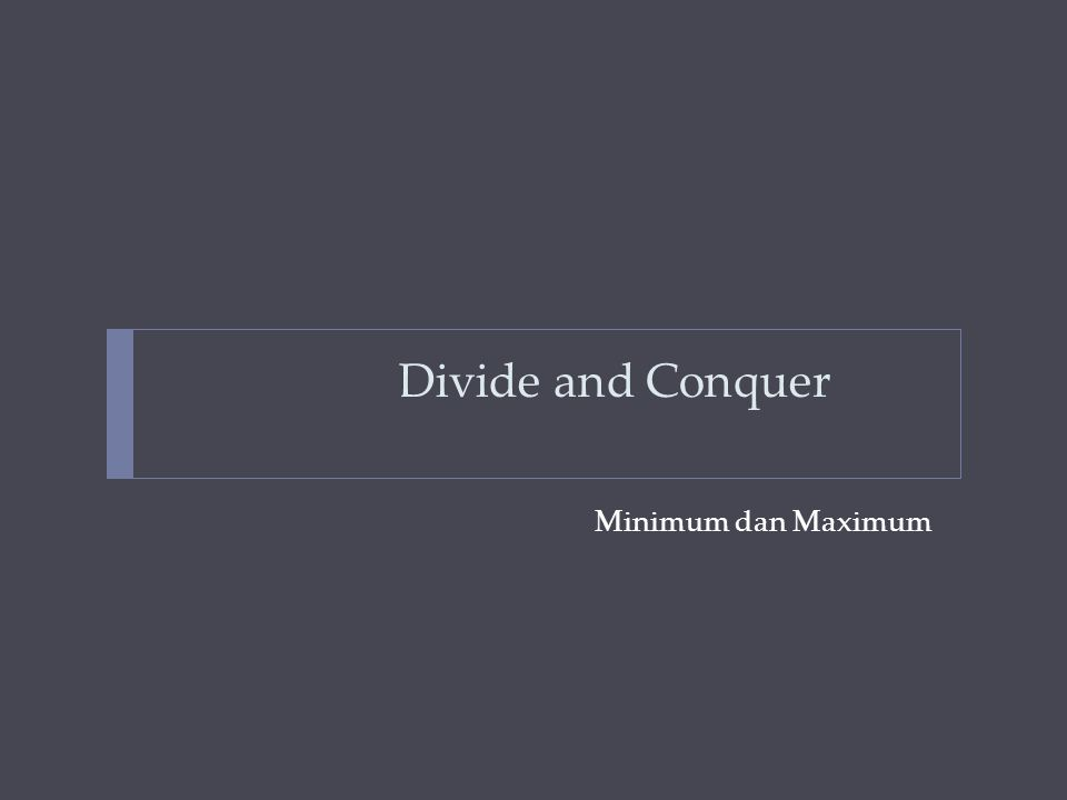 Contoh-contoh masalah  Mencari Nilai Minimum dan Maksimum (Min Maks)  Persoalan: Misalkan diberikan tabel A yang berukuran n elemen dan sudah berisi nilai integer.
