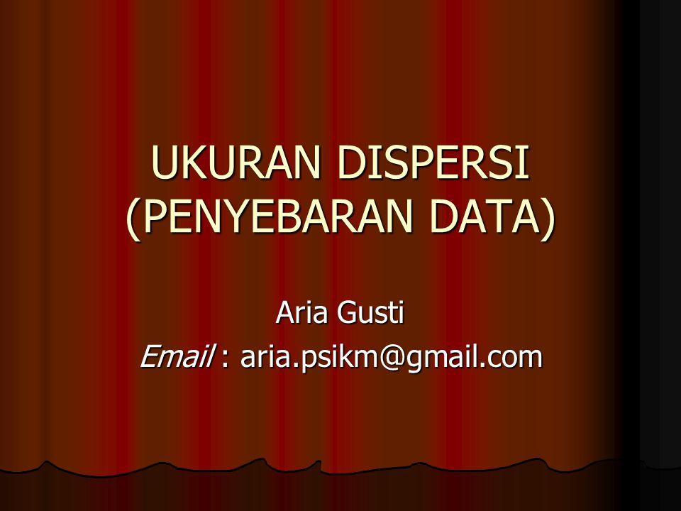 UKURAN DISPERSI (PENYEBARAN DATA) Aria Gusti Email : aria.psikm@gmail.com