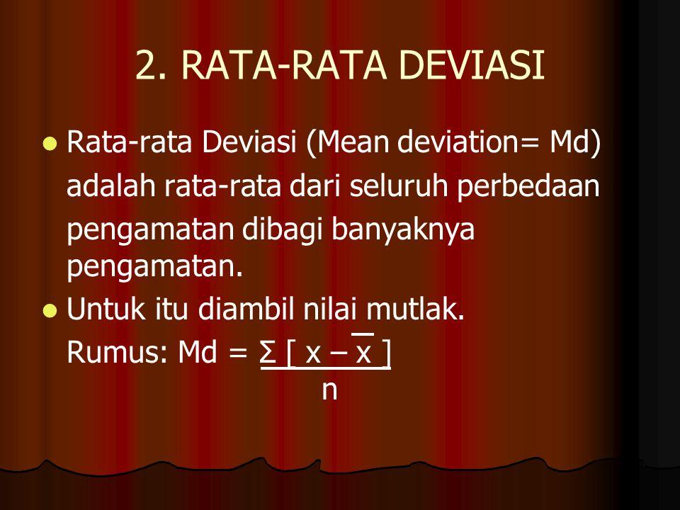2. RATA-RATA DEVIASI Rata-rata Deviasi (Mean deviation= Md) adalah rata-rata dari seluruh perbedaan pengamatan dibagi banyaknya pengamatan. Untuk itu